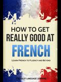 How to Get Really Good at French: Learn French to Fluency and Beyond
