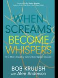 When Screams Become Whispers: One Manâ (Tm)S Inspiring Victory Over Bipolar Disorder