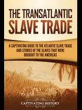 The Transatlantic Slave Trade: A Captivating Guide to the Atlantic Slave Trade and Stories of the Slaves That Were Brought to the Americas