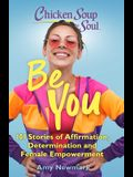 Chicken Soup for the Soul: Be You: 101 Stories of Affirmation, Determination and Female Empowerment