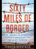 Sixty Miles of Border: An American Lawman Battles Drugs on the Mexican Border