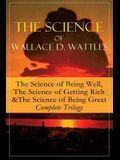 The Science of Wallace D. Wattles: The Science of Being Well, The Science of Getting Rich & The Science of Being Great - Complete Trilogy: From one of