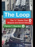 The Loop: The L Tracks That Shaped and Saved Chicago