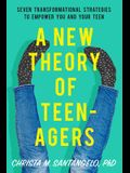 A New Theory of Teenagers: Seven Transformational Strategies to Empower You and Your Teen
