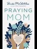 Praying Mom: Making Prayer the First and Best Response to the Challenges of Motherhood