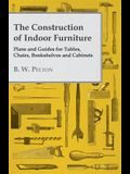 The Construction of Indoor Furniture - Plans and Guides for Tables, Chairs, Bookshelves and Cabinets