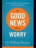 The Good News about Worry: Applying Biblical Truth to Problems of Anxiety and Fear