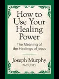 How to Use Your Healing Power: The Meaning of the Healings of Jesus: The Meaning of the Healings of Jesus