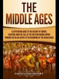 The Middle Ages: A Captivating Guide to the History of Europe, Starting from the Fall of the Western Roman Empire Through the Black Dea