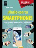 ¡hazlo Con Tu Smartphone!: Cómo Sacarle El Méximo Partido a Tu Dispositivo