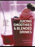Juicing, Smoothies & Blended Drinks: Fresh and Flamboyant Drinks to Quench Your Thirst