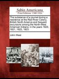 The Substance of a Journal During a Residence at the Red River Colony, British North America and Frequent Excursions Among the North-West American Ind