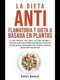 La Dieta Antiflamatoria y Dieta a Basada en Plantas Para Principiantes: La Guía Definitiva para lograr una Vida Saludable y Disminuir los Niveles de I