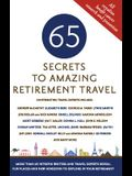 65 Secrets to Amazing Retirement Travel: More Than 65 Intrepid Writers and Travel Experts Reveal Fun Places and New Horizons in Your Retirement
