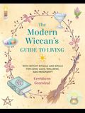 The Modern Wiccan's Guide to Living: With Witchy Rituals and Spells for Love, Luck, Wellness, and Prosperity