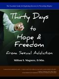 Thirty Days to Hope & Freedom from Sexual Addiction: The Essential Guide to Beginning Recovery and Preventing Relapse