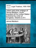 Letters and Other Writings of James Madison, Fourth President of the United States / Published by Order of Congress. Volume 2 of 4