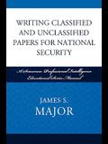 Writing Classified and Unclassified Papers for National Security: A Scarecrow Professional Intelligence Education Series Manual