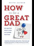 How to Be a Great Dad: No Matter What Kind of Father You Had