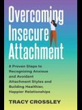 Overcoming Insecure Attachment: 8 Proven Steps to Recognizing Anxious and Avoidant Attachment Styles and Building Healthier, Happier Relationships