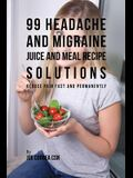 99 Headache and Migraine Juice and Meal Recipe Solutions: Reduce Pain Fast and Permanently