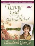 Loving God with All Your Mind: Six Life-Changing Sessions with Elizabeth George