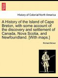 A History of the Island of Cape Breton, with Some Account of the Discovery and Settlement of Canada, Nova Scotia, and Newfoundland. [With Maps.]