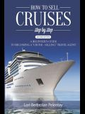 How to Sell Cruises Step-by-Step: A Beginner's Guide to Becoming a Cruise-Selling Travel Agent, 2nd Edition