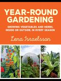 Year-Round Gardening: Growing Vegetables and Herbs, Inside or Outside, in Every Season