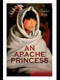 AN APACHE PRINCESS (Illustrated): Western Classic - A Tale of the Indian Frontier (From the Renowned Author A Daughter of the Sioux, The Colonel's Dau