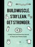 Build Muscle. Stay Lean. Get Stronger.: A Daily Food and Exercise Journal to Track Your Fitness Goals (Food Diary)