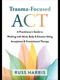 Trauma-Focused ACT: A Practitioner's Guide to Working with Mind, Body, and Emotion Using Acceptance and Commitment Therapy