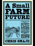 A Small Farm Future: Making the Case for a Society Built Around Local Economies, Self-Provisioning, Agricultural Diversity, and a Shared Ea