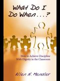 What Do I Do When...?: How to Achieve Discipline with Dignity in the Classroom
