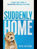 Suddenly Home: A Quick Start Guide to Successfully Working From Home