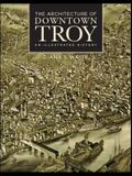 The Architecture of Downtown Troy: An Illustrated History