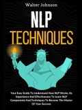 NLP Techniques: Your Easy Guide To Understand How NLP Works, Its Importance And Effectiveness To Learn NLP Components And Techniques T