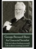George Bernard Shaw - An Unsocial Socialist: Life isn't about finding yourself. Life is about creating yourself.