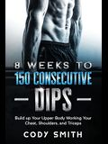 8 Weeks to 150 Consecutive Dips: Build up Your Upper Body Working Your Chest, Shoulders, and Triceps
