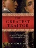 The Greatest Traitor: The Life of Sir Roger Mortimer, Ruler of England 1327-1330
