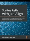 Scaling Agile with Jira Align: A practical guide to strategically scaling agile across teams, programs, and portfolios in enterprises