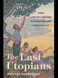 The Last Utopians: Four Late Nineteenth-Century Visionaries and Their Legacy