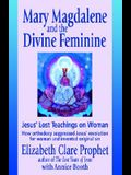 Mary Magdalene and the Divine Feminine: Jesus' Lost Teachings on Woman