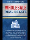Wholesale Real Estate: The Fastest Way to Learn to be an Expert Real Estate Investor using Real Estate Wholesaling and Leveraging Other Peopl