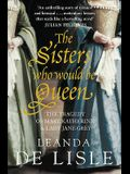 The Sisters Who Would Be Queen: The Tragedy of Mary, Katherine & Lady Jane Grey. Leanda de Lisle