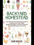 Backyard Homestead: The Ultimate Homesteading Guide to Growing Your Own Food, Raising Chickens, and Mini-Farming for Self Sufficiency and