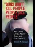 guns Don't Kill People, People Kill People: And Other Myths about Guns and Gun Control