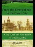 From the Emerald Isle to the Cream City: A History of the Irish in Milwaukee: A History of the Irish in Milwaukee