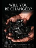 Will You Be Changed?
