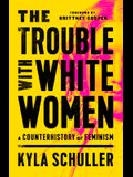 The Trouble with White Women: A Counterhistory of Feminism